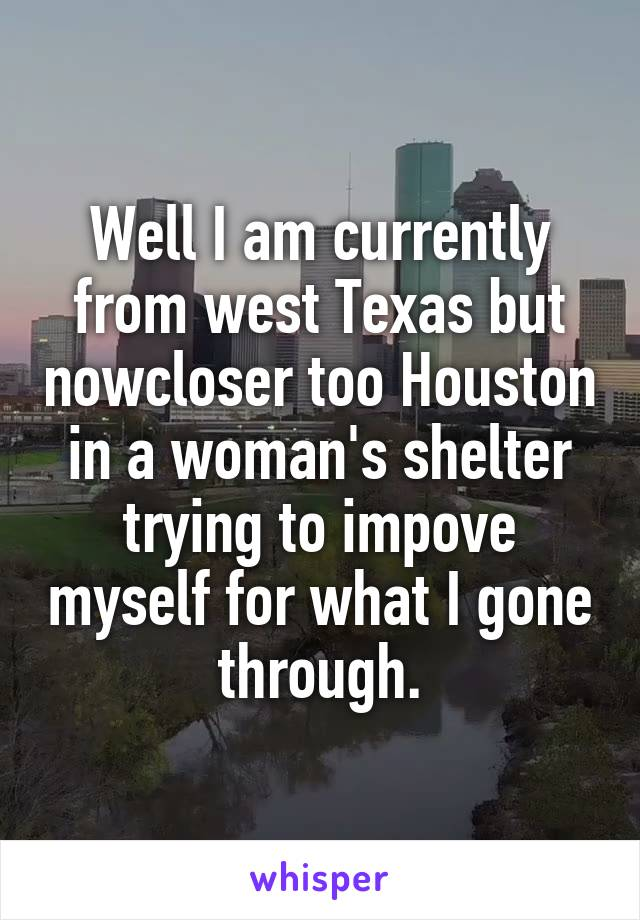 Well I am currently from west Texas but nowcloser too Houston in a woman's shelter trying to impove myself for what I gone through.