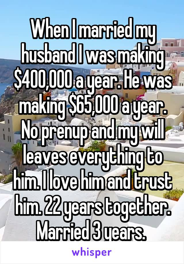 When I married my husband I was making $400,000 a year. He was making $65,000 a year. No prenup and my will leaves everything to him. I love him and trust him. 22 years together. Married 3 years.