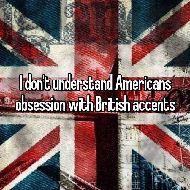 I don't understand Americans obsession with British accents