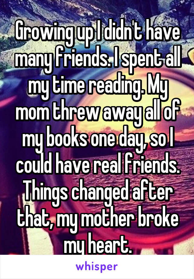 Growing up I didn't have many friends. I spent all my time reading. My mom threw away all of my books one day, so I could have real friends. Things changed after that, my mother broke my heart.