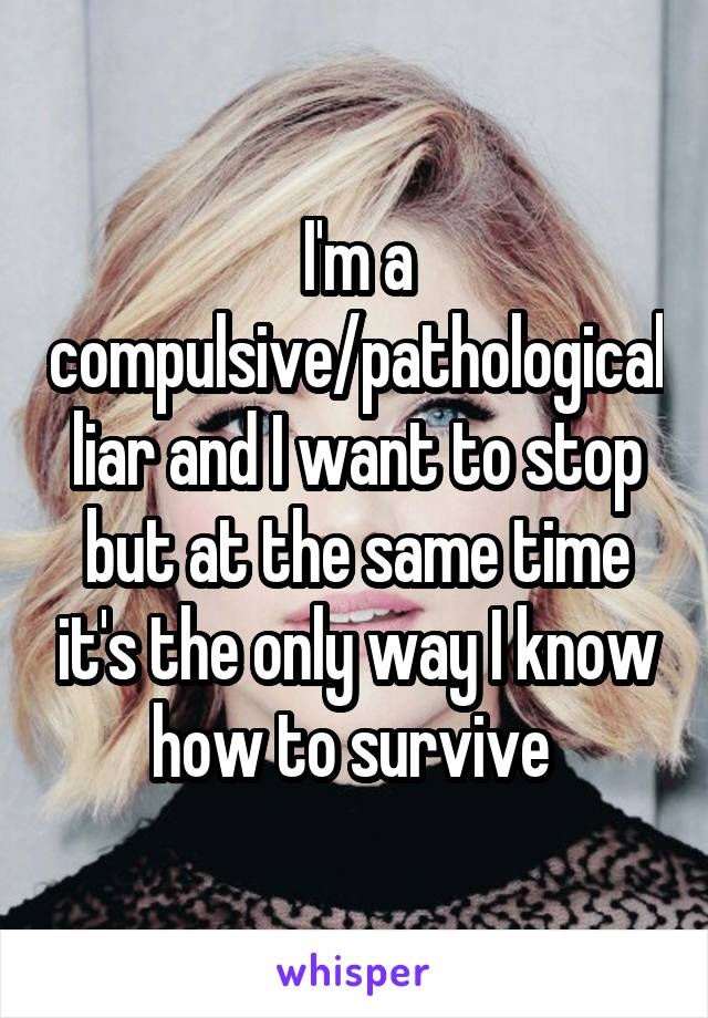 I'm a compulsive/pathological liar and I want to stop but at the same time it's the only way I know how to survive