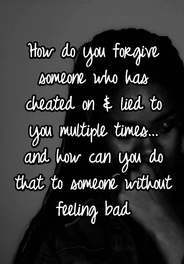 How do you forgive someone who has cheated on & lied to you multiple