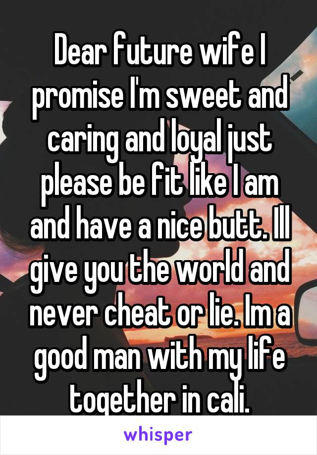 Dear future wife I promise I'm sweet and caring and loyal