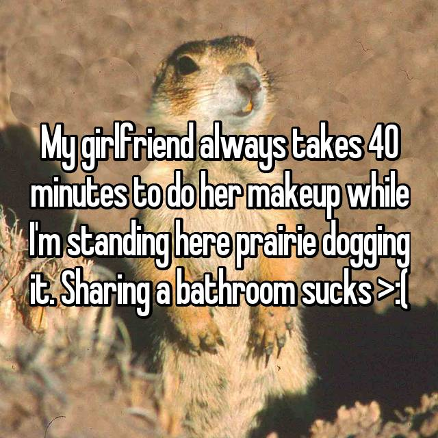 My girlfriend always takes 40 minutes to do her makeup while I'm standing here prairie dogging it. Sharing a bathroom sucks >:(