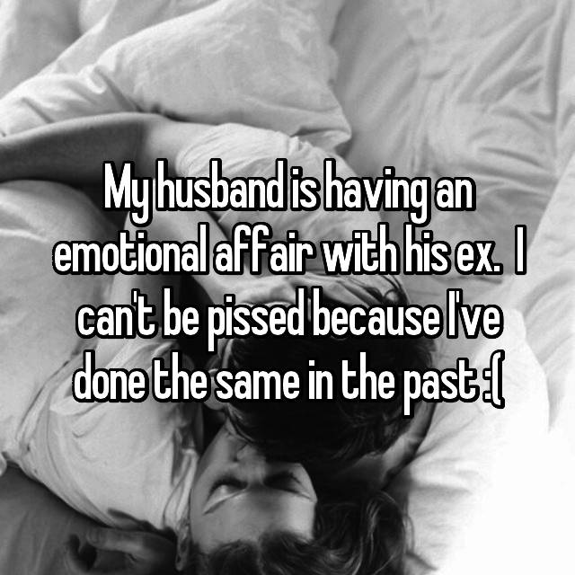 My husband is having an emotional affair with his ex.  I can't be pissed because I've done the same in the past :(