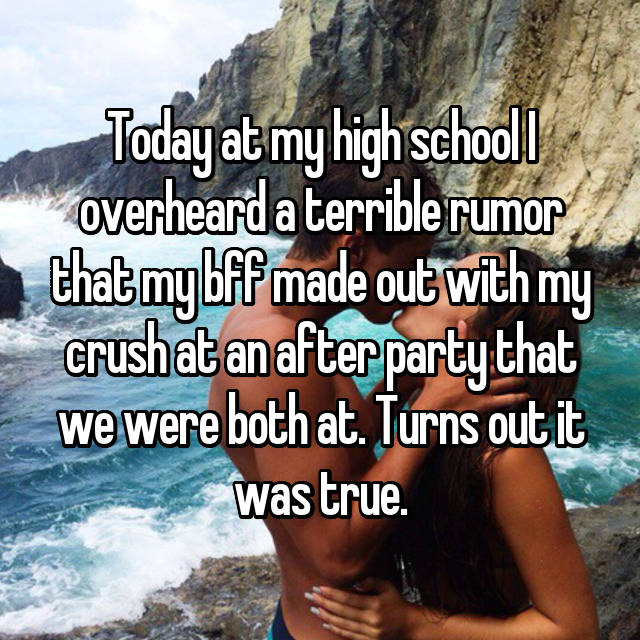 Today at my high school I overheard a terrible rumor that my bff made out with my crush at an after party that we were both at. Turns out it was true.