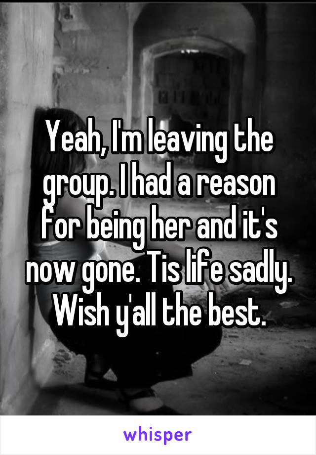 Yeah, I'm leaving the group. I had a reason for being her and it's now gone. Tis life sadly. Wish y'all the best.