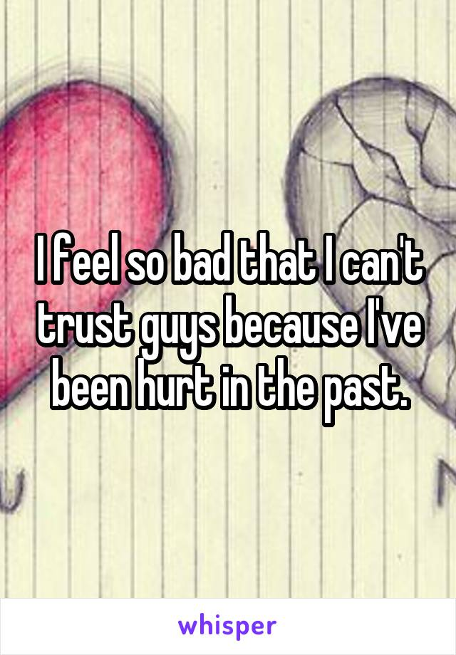 I feel so bad that I can't trust guys because I've been hurt in the past.