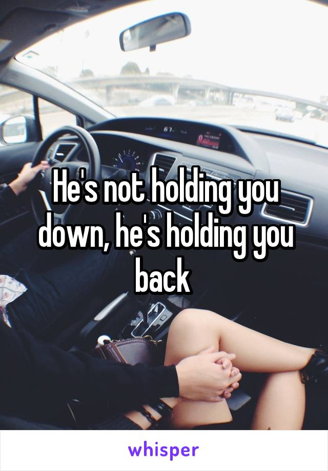 He's not holding you down, he's holding you back