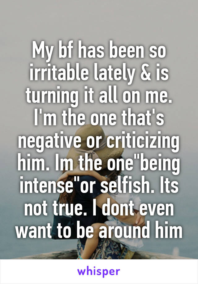 "My bf has been so irritable lately & is turning it all on me. I'm the one that's negative or criticizing him. Im the one""being intense""or selfish. Its not true. I dont even want to be around him"