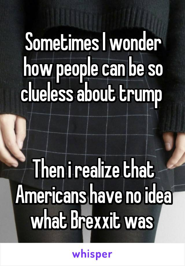 Sometimes I wonder how people can be so clueless about trump    Then i realize that Americans have no idea what Brexxit was