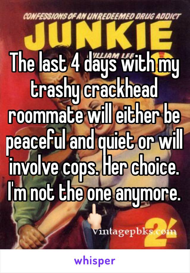 The last 4 days with my trashy crackhead roommate will either be peaceful and quiet or will involve cops. Her choice. I'm not the one anymore.  🖕🏻
