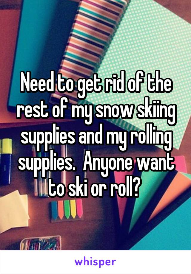 Need to get rid of the rest of my snow skiing supplies and my rolling supplies.  Anyone want to ski or roll?