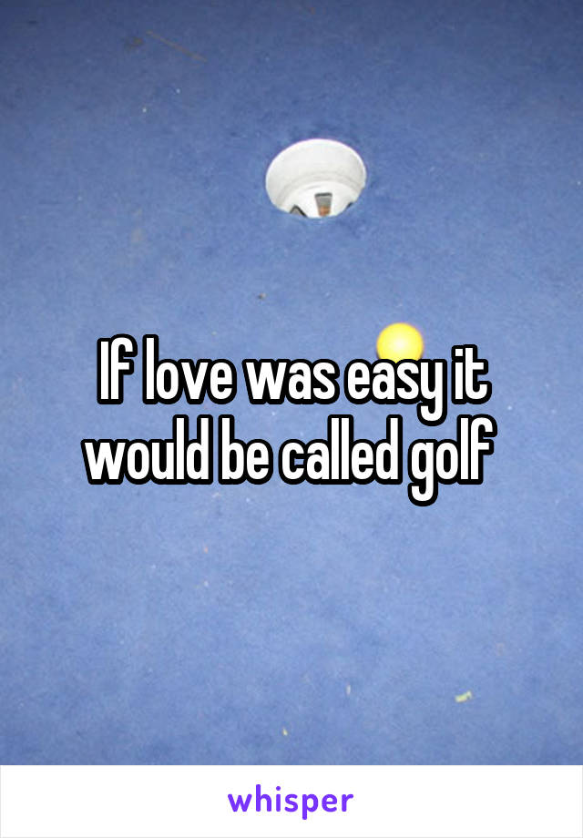 If love was easy it would be called golf
