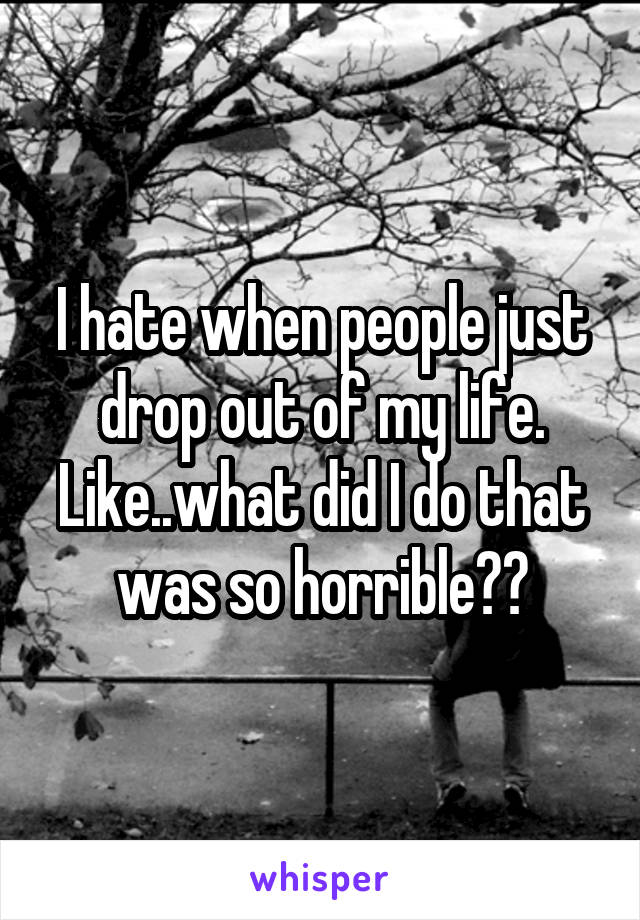 I hate when people just drop out of my life. Like..what did I do that was so horrible??