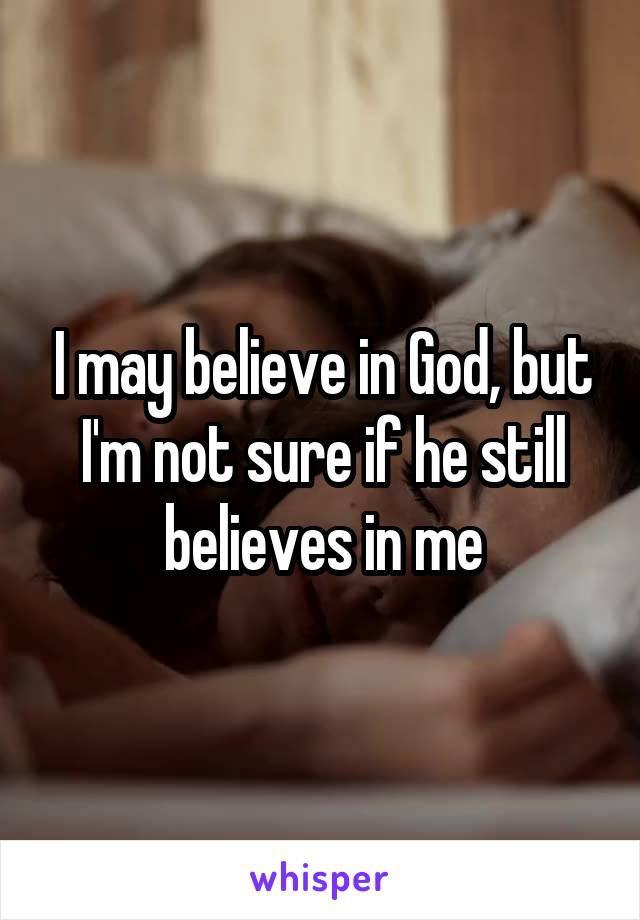 I may believe in God, but I'm not sure if he still believes in me