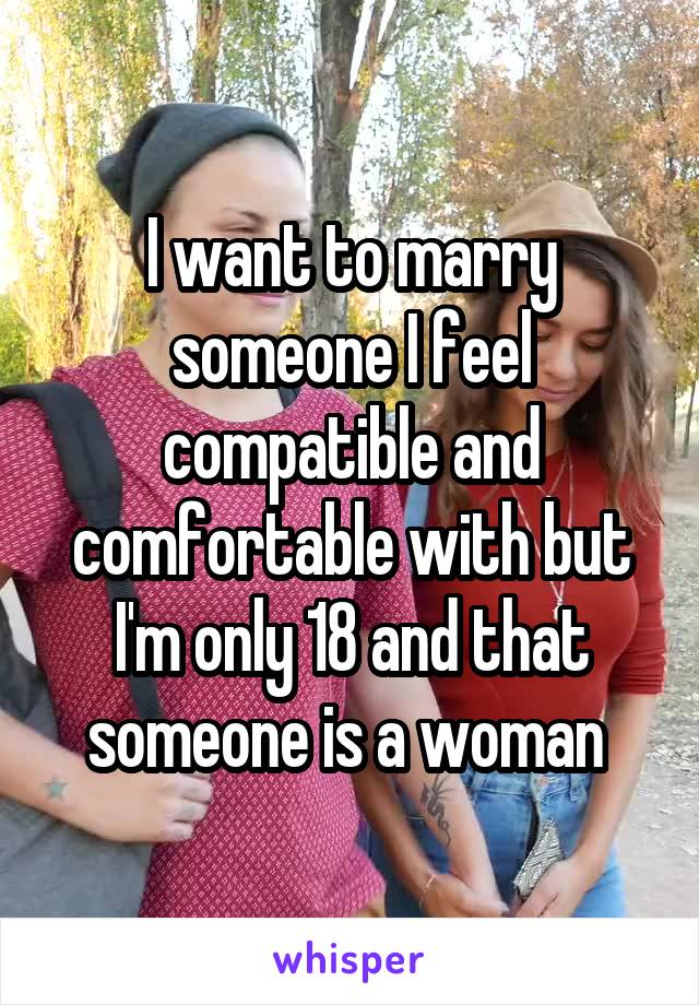 I want to marry someone I feel compatible and comfortable with but I'm only 18 and that someone is a woman