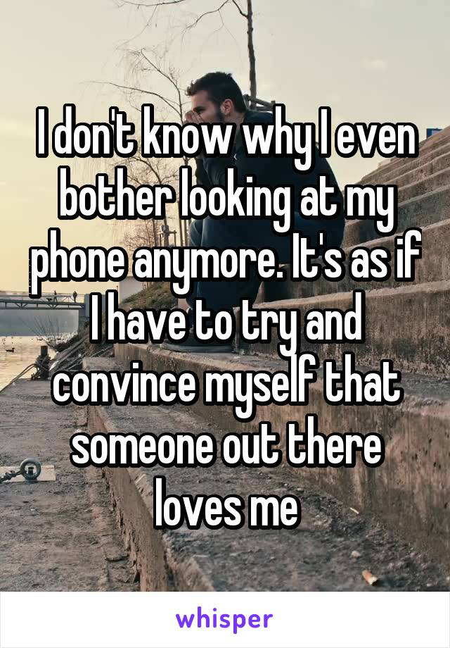I don't know why I even bother looking at my phone anymore. It's as if I have to try and convince myself that someone out there loves me