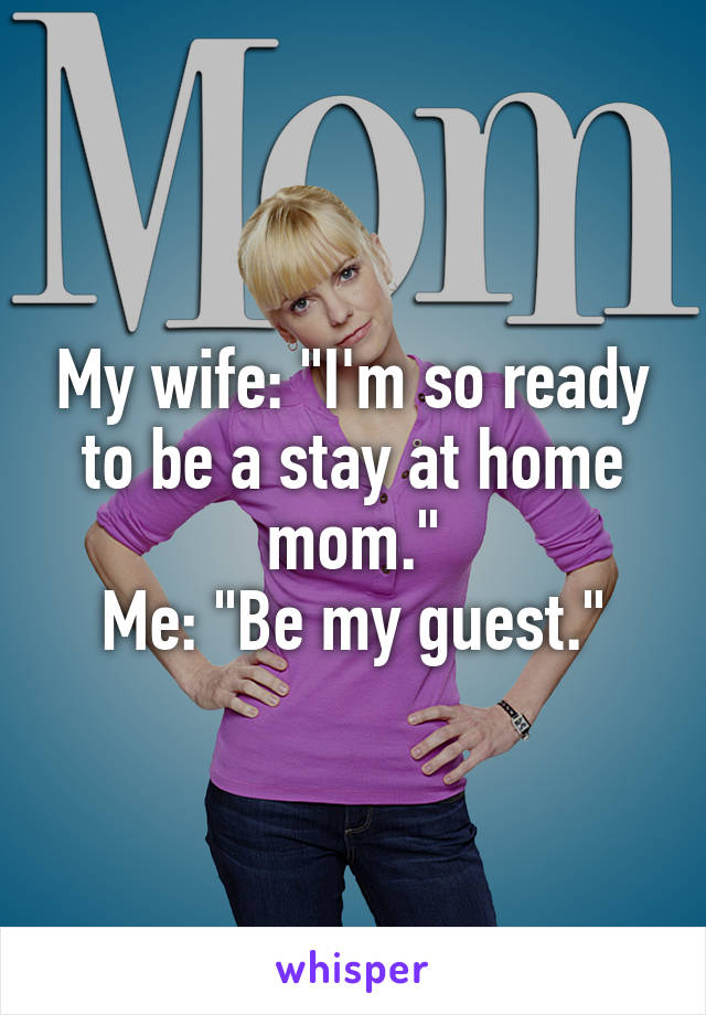 """My wife: """"I'm so ready to be a stay at home mom."""" Me: """"Be my guest."""""""