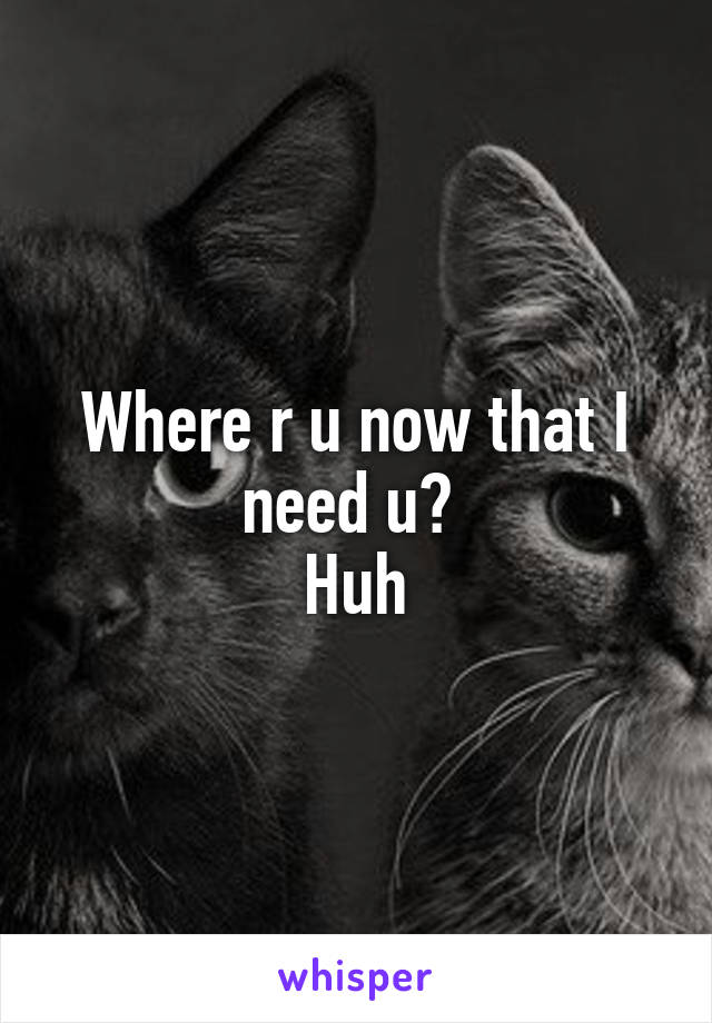 Where r u now that I need u?  Huh