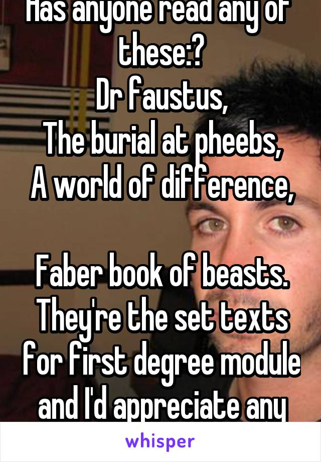 Has anyone read any of  these:? Dr faustus, The burial at pheebs, A world of difference,  Faber book of beasts. They're the set texts for first degree module and I'd appreciate any insight