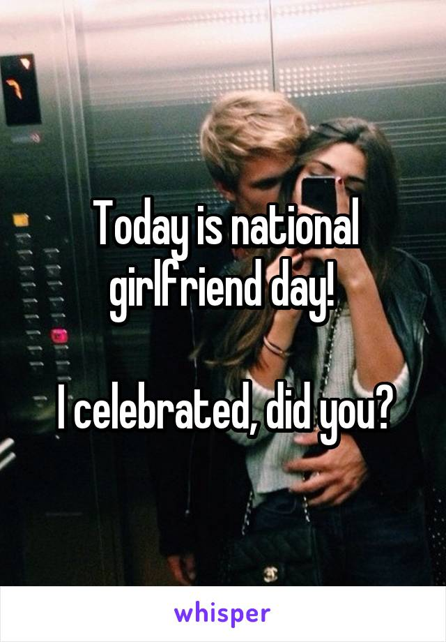 Today is national girlfriend day!    I celebrated, did you?