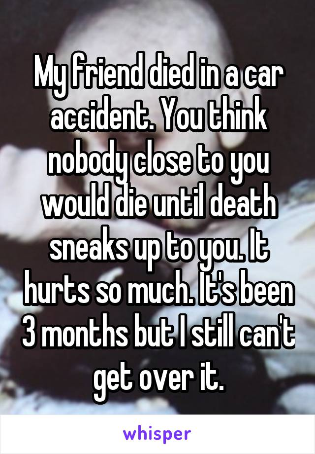 My friend died in a car accident. You think nobody close to you would die until death sneaks up to you. It hurts so much. It's been 3 months but I still can't get over it.
