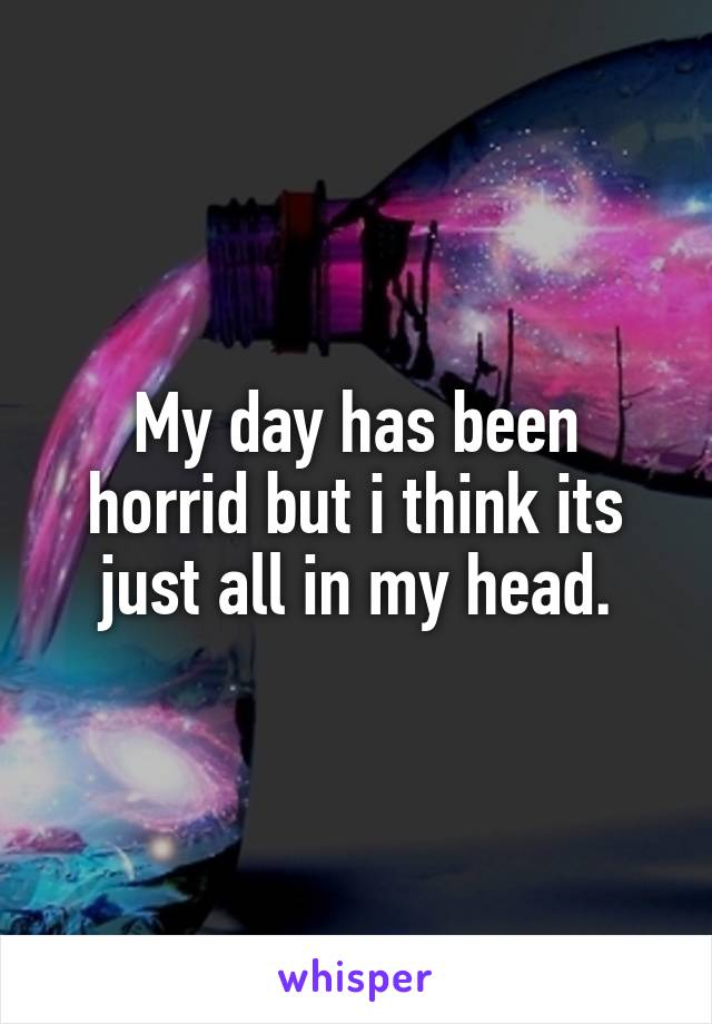 My day has been horrid but i think its just all in my head.