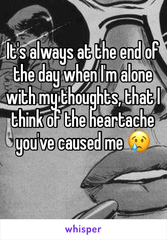 It's always at the end of the day when I'm alone with my thoughts, that I think of the heartache you've caused me 😢