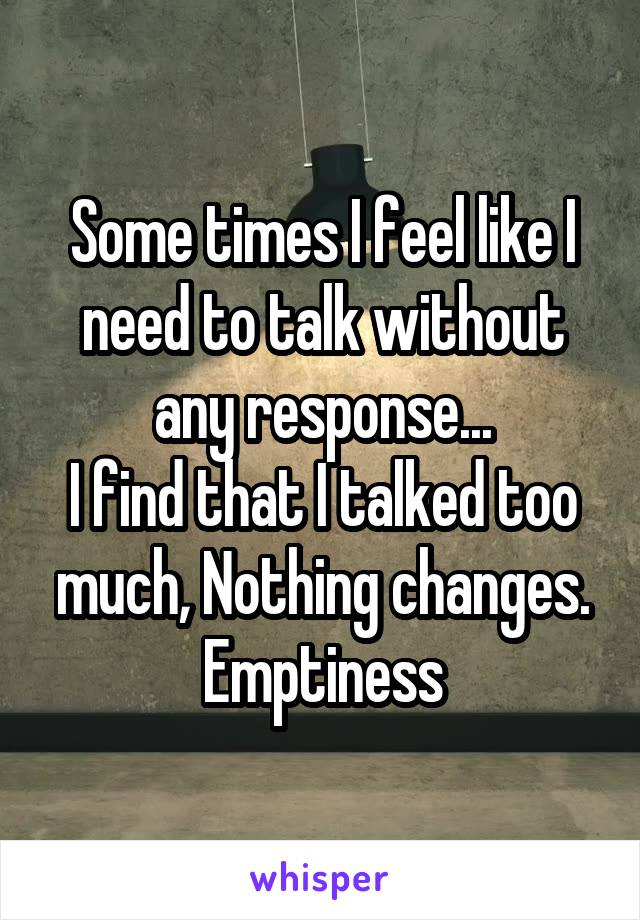 Some times I feel like I need to talk without any response... I find that I talked too much, Nothing changes. Emptiness