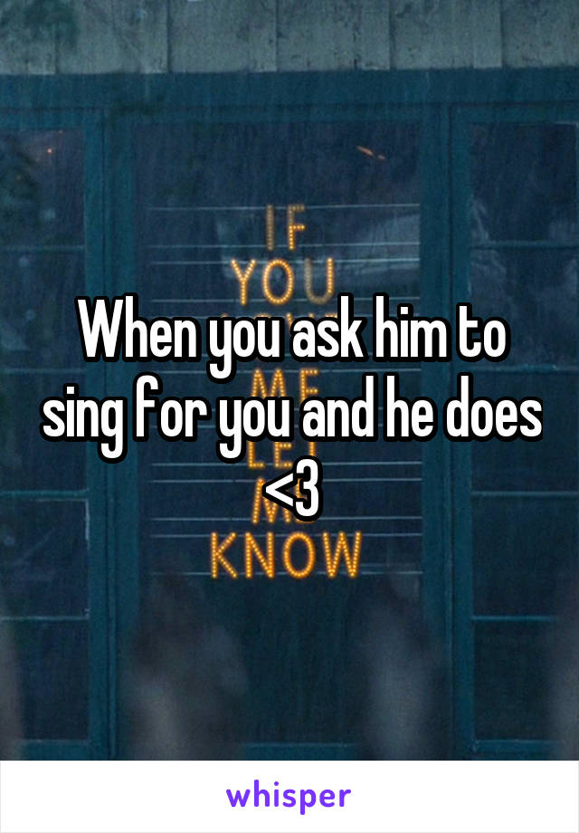 When you ask him to sing for you and he does <3