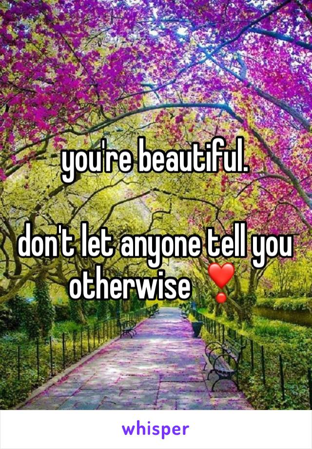 you're beautiful.  don't let anyone tell you otherwise ❣️