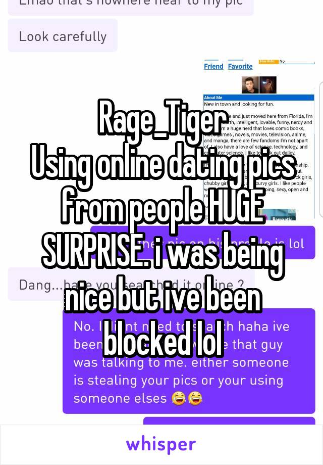 Rage_Tiger Using online dating pics from people HUGE SURPRISE. i was being nice but ive been blocked lol