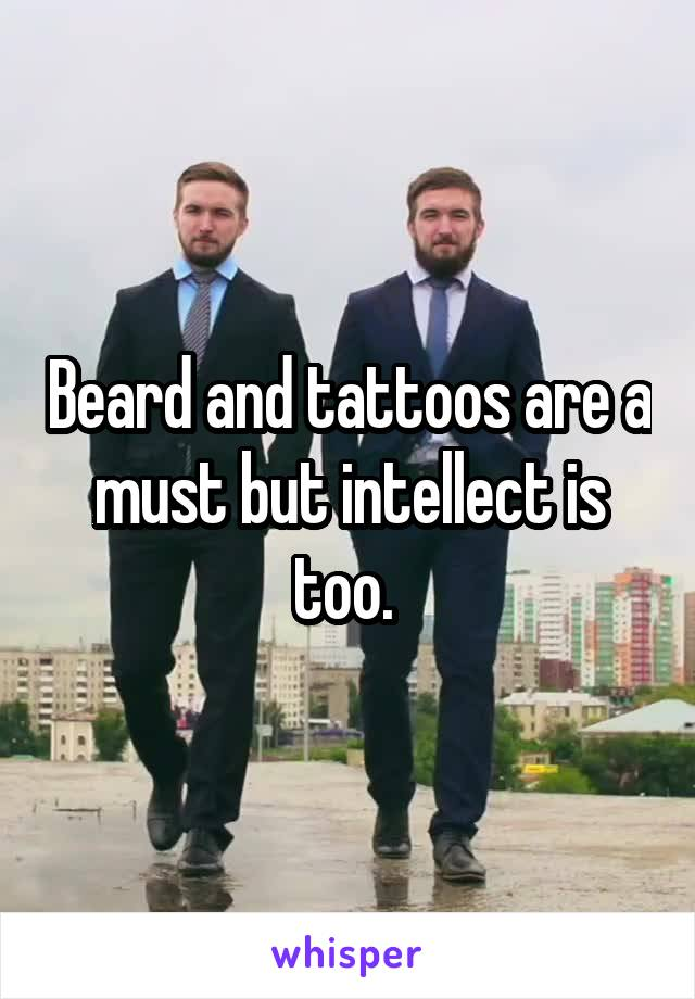 Beard and tattoos are a must but intellect is too.