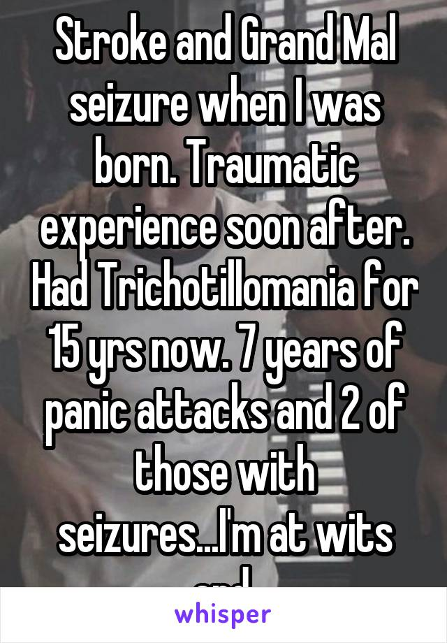 Stroke and Grand Mal seizure when I was born. Traumatic experience soon after. Had Trichotillomania for 15 yrs now. 7 years of panic attacks and 2 of those with seizures...I'm at wits end