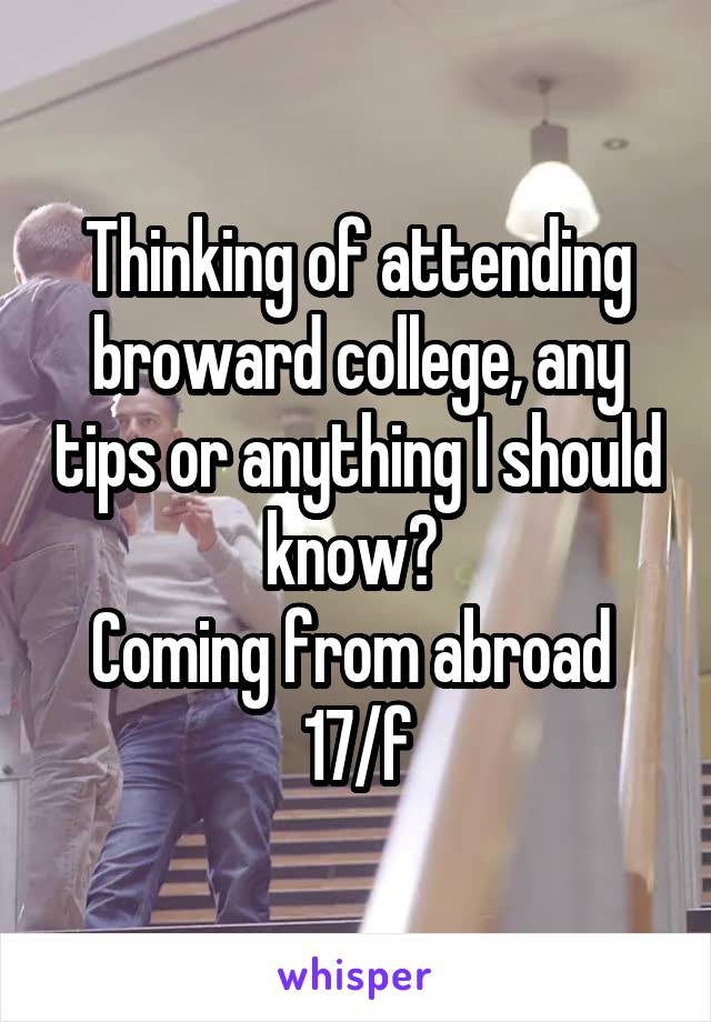 Thinking of attending broward college, any tips or anything I should know?  Coming from abroad  17/f