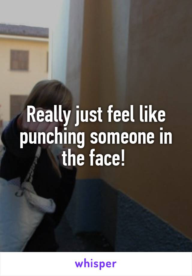 Really just feel like punching someone in the face!