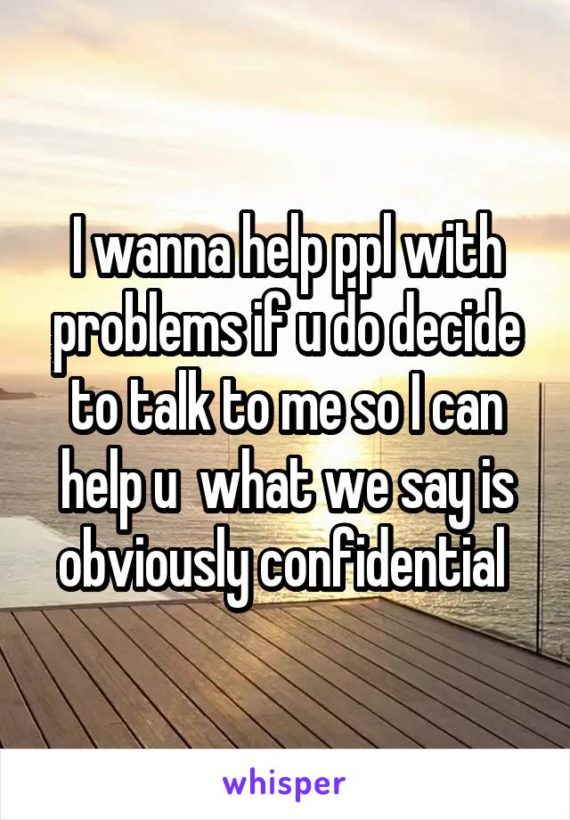 I wanna help ppl with problems if u do decide to talk to me so I can help u  what we say is obviously confidential