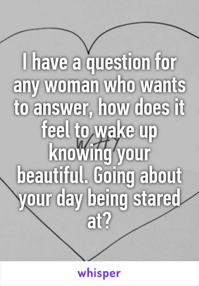 I have a question for any woman who wants to answer, how does it feel to wake up knowing your beautiful. Going about your day being stared at?