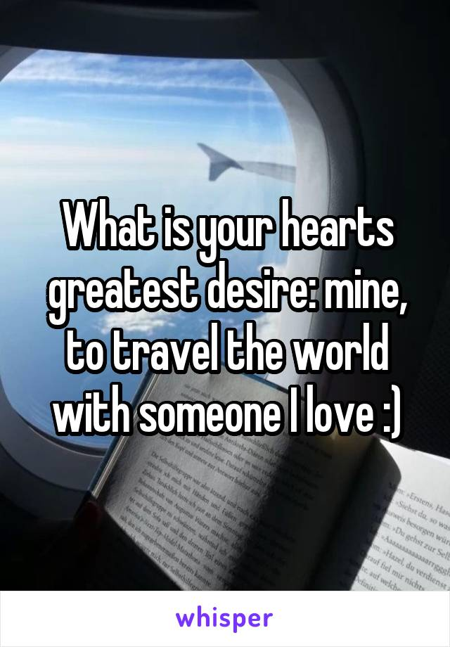What is your hearts greatest desire: mine, to travel the world with someone I love :)