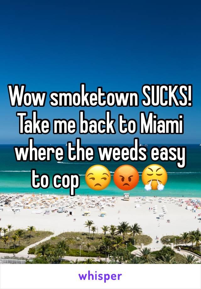 Wow smoketown SUCKS! Take me back to Miami where the weeds easy to cop 😒😡😤