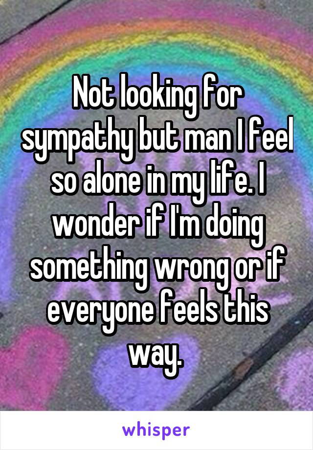 Not looking for sympathy but man I feel so alone in my life. I wonder if I'm doing something wrong or if everyone feels this way.