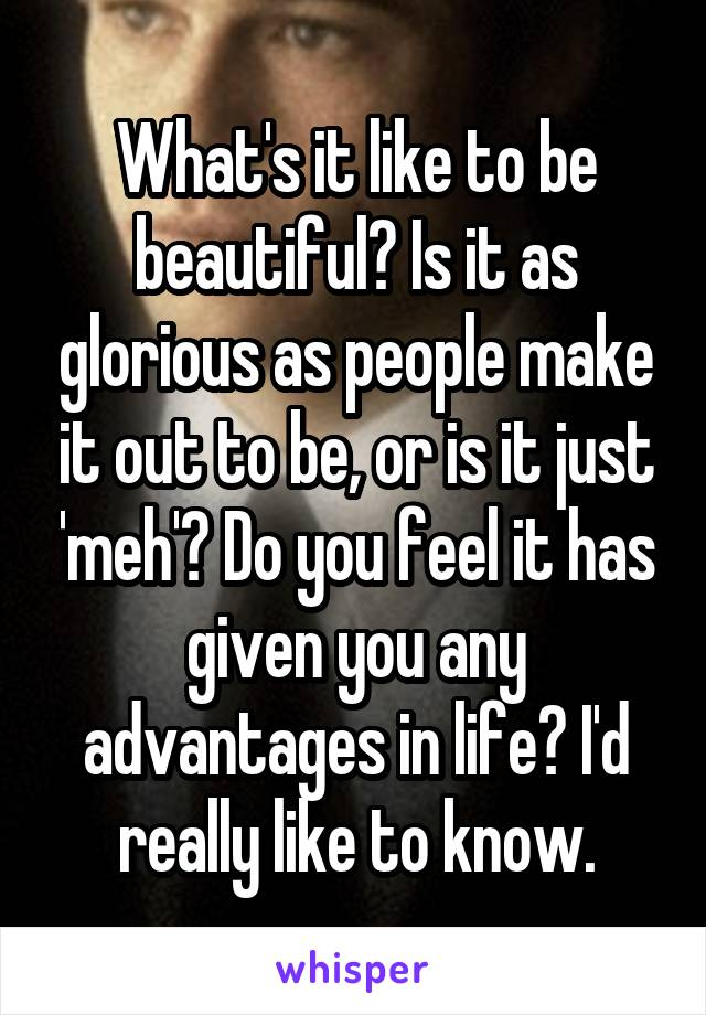 What's it like to be beautiful? Is it as glorious as people make it out to be, or is it just 'meh'? Do you feel it has given you any advantages in life? I'd really like to know.