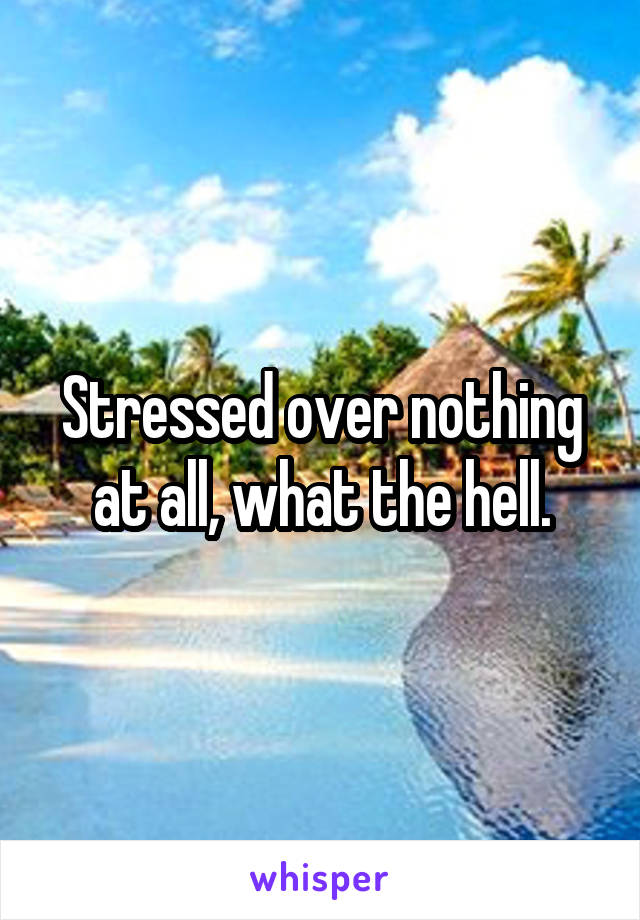 Stressed over nothing at all, what the hell.