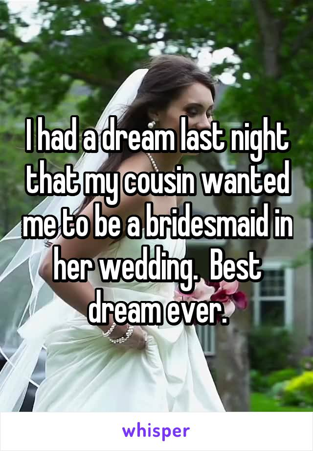 I had a dream last night that my cousin wanted me to be a bridesmaid in her wedding.  Best dream ever.