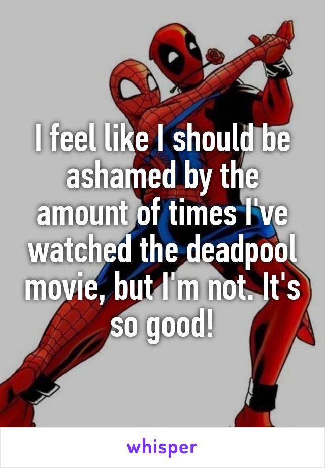 I feel like I should be ashamed by the amount of times I've watched the deadpool movie, but I'm not. It's so good!