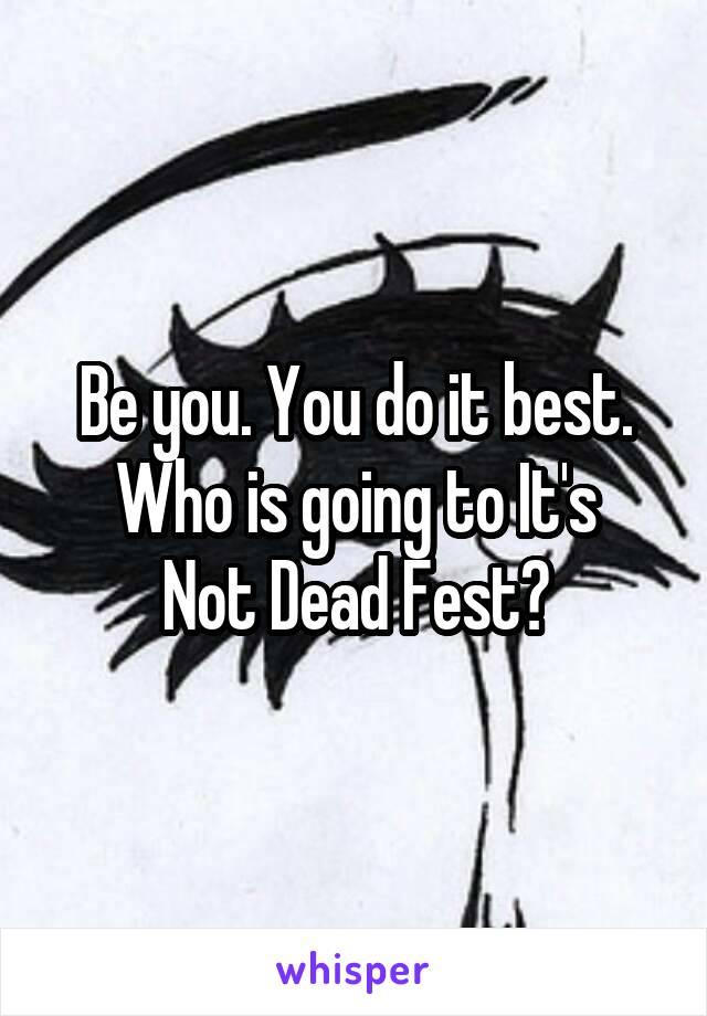 Be you. You do it best. Who is going to It's Not Dead Fest?