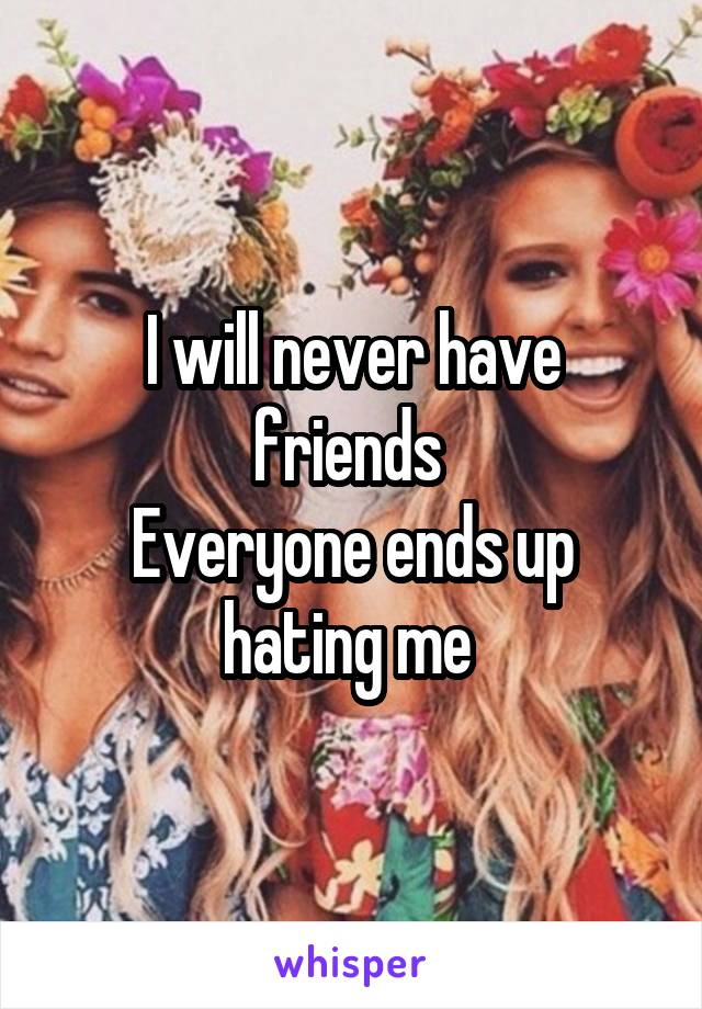 I will never have friends  Everyone ends up hating me