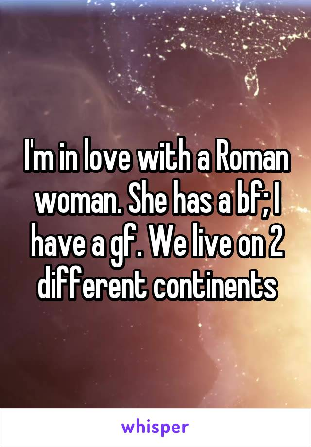 I'm in love with a Roman woman. She has a bf; I have a gf. We live on 2 different continents
