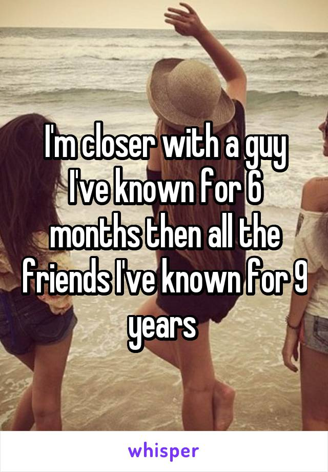 I'm closer with a guy I've known for 6 months then all the friends I've known for 9 years